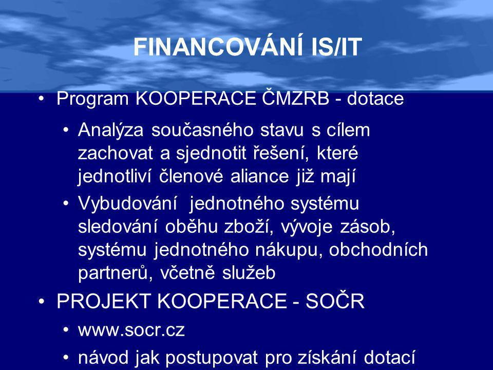 FINANCOVÁNÍ IS/IT •Program KOOPERACE ČMZRB - dotace •Analýza současného stavu s cílem zachovat a sjednotit řešení, které jednotliví členové aliance již mají •Vybudování jednotného systému sledování oběhu zboží, vývoje zásob, systému jednotného nákupu, obchodních partnerů, včetně služeb •PROJEKT KOOPERACE - SOČR •www.socr.cz •návod jak postupovat pro získání dotací