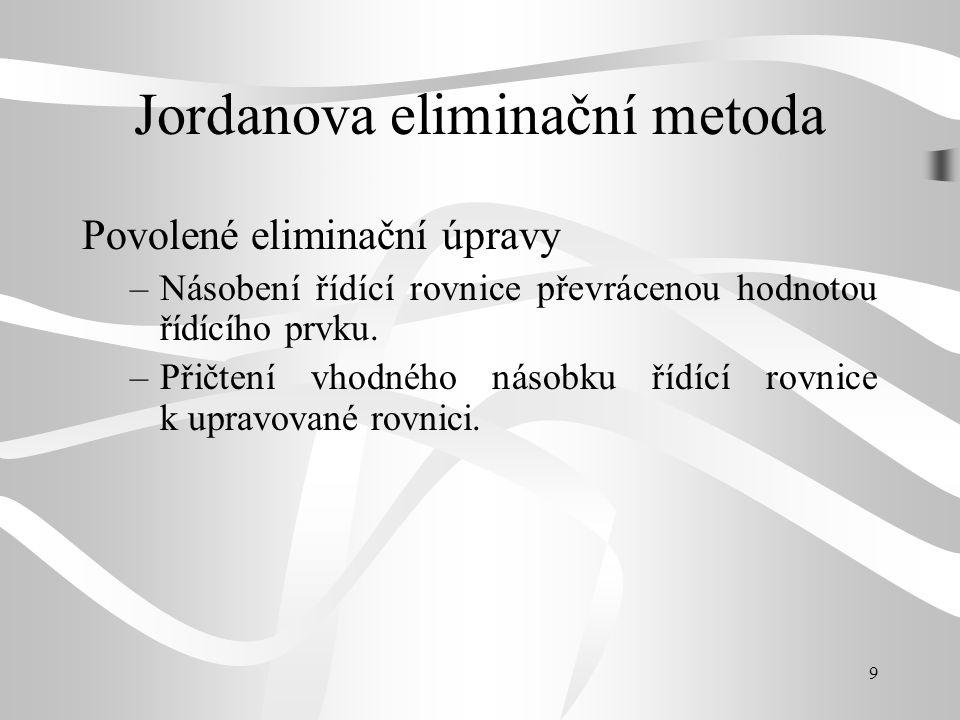 9 Jordanova eliminační metoda Povolené eliminační úpravy –Násobení řídící rovnice převrácenou hodnotou řídícího prvku. –Přičtení vhodného násobku řídí