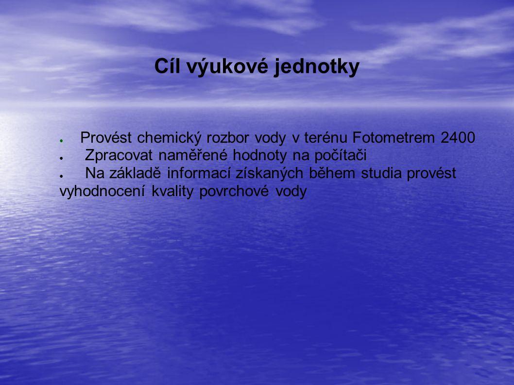 Cíl výukové jednotky ● Provést chemický rozbor vody v terénu Fotometrem 2400 ● Zpracovat naměřené hodnoty na počítači ● Na základě informací získaných