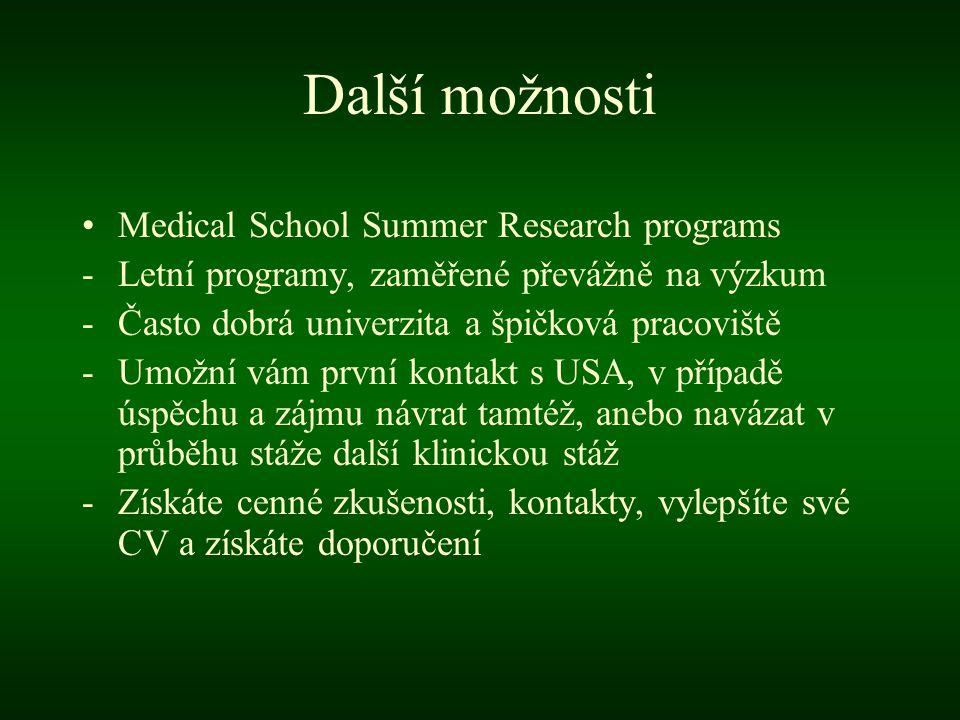 Další možnosti •Medical School Summer Research programs -Letní programy, zaměřené převážně na výzkum -Často dobrá univerzita a špičková pracoviště -Umožní vám první kontakt s USA, v případě úspěchu a zájmu návrat tamtéž, anebo navázat v průběhu stáže další klinickou stáž -Získáte cenné zkušenosti, kontakty, vylepšíte své CV a získáte doporučení