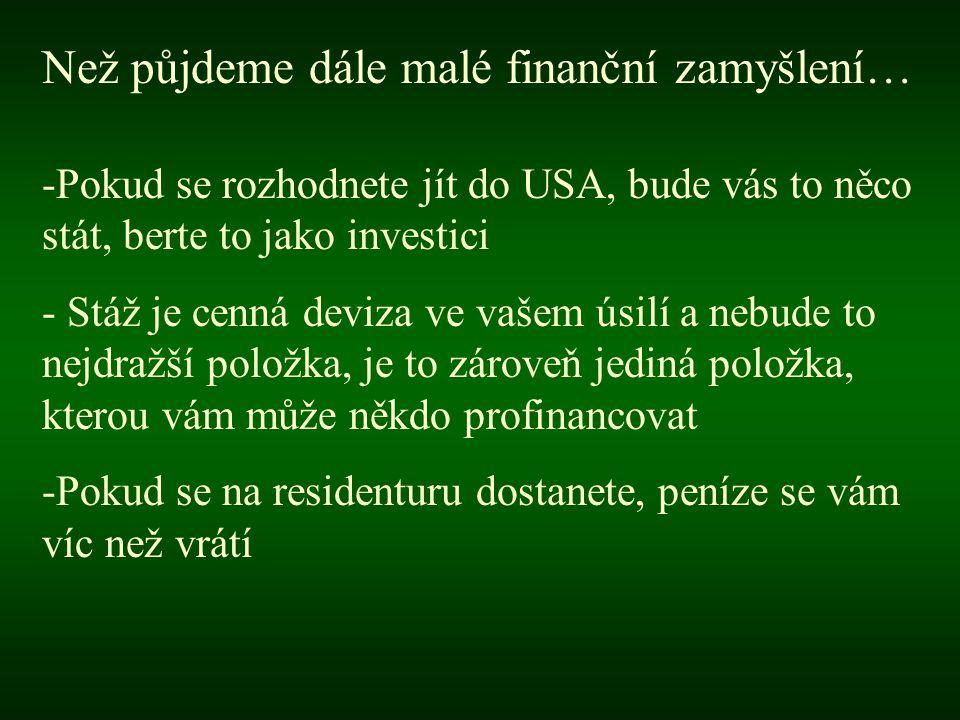 Než půjdeme dále malé finanční zamyšlení… -Pokud se rozhodnete jít do USA, bude vás to něco stát, berte to jako investici - Stáž je cenná deviza ve vašem úsilí a nebude to nejdražší položka, je to zároveň jediná položka, kterou vám může někdo profinancovat -Pokud se na residenturu dostanete, peníze se vám víc než vrátí