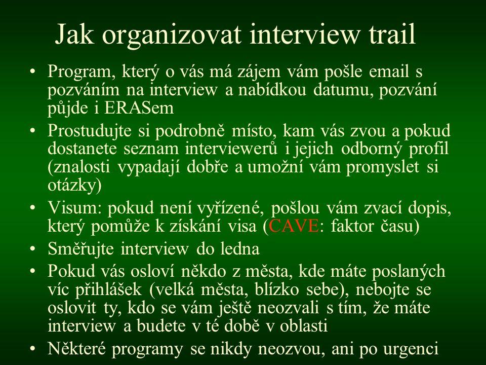 Jak organizovat interview trail •Program, který o vás má zájem vám pošle email s pozváním na interview a nabídkou datumu, pozvání půjde i ERASem •Prostudujte si podrobně místo, kam vás zvou a pokud dostanete seznam interviewerů i jejich odborný profil (znalosti vypadají dobře a umožní vám promyslet si otázky) •Visum: pokud není vyřízené, pošlou vám zvací dopis, který pomůže k získání visa (CAVE: faktor času) •Směřujte interview do ledna •Pokud vás osloví někdo z města, kde máte poslaných víc přihlášek (velká města, blízko sebe), nebojte se oslovit ty, kdo se vám ještě neozvali s tím, že máte interview a budete v té době v oblasti •Některé programy se nikdy neozvou, ani po urgenci