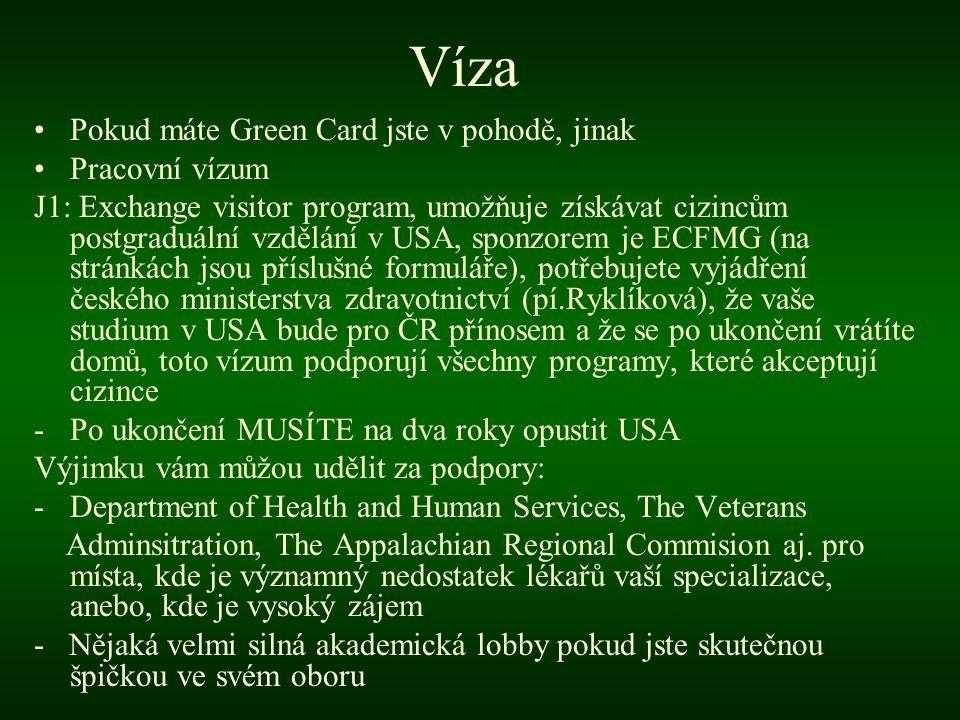 Víza •Pokud máte Green Card jste v pohodě, jinak •Pracovní vízum J1: Exchange visitor program, umožňuje získávat cizincům postgraduální vzdělání v USA, sponzorem je ECFMG (na stránkách jsou příslušné formuláře), potřebujete vyjádření českého ministerstva zdravotnictví (pí.Ryklíková), že vaše studium v USA bude pro ČR přínosem a že se po ukončení vrátíte domů, toto vízum podporují všechny programy, které akceptují cizince -Po ukončení MUSÍTE na dva roky opustit USA Výjimku vám můžou udělit za podpory: -Department of Health and Human Services, The Veterans Adminsitration, The Appalachian Regional Commision aj.
