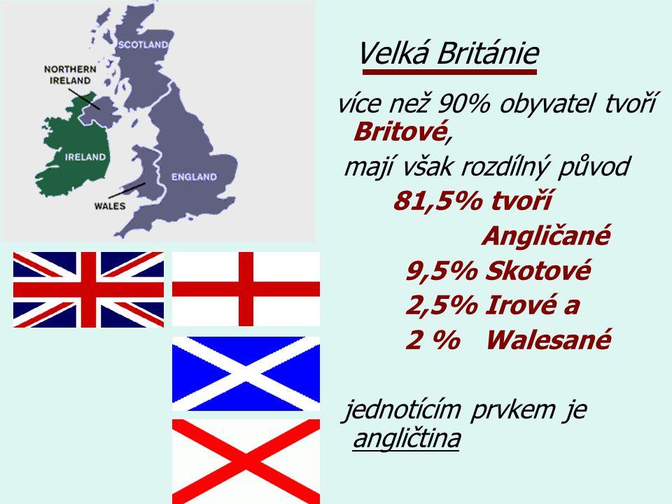 Velká Británie více než 90% obyvatel tvoří Britové, mají však rozdílný původ 81,5% tvoří Angličané 9,5% Skotové 2,5% Irové a 2 % Walesané jednotícím prvkem je angličtina