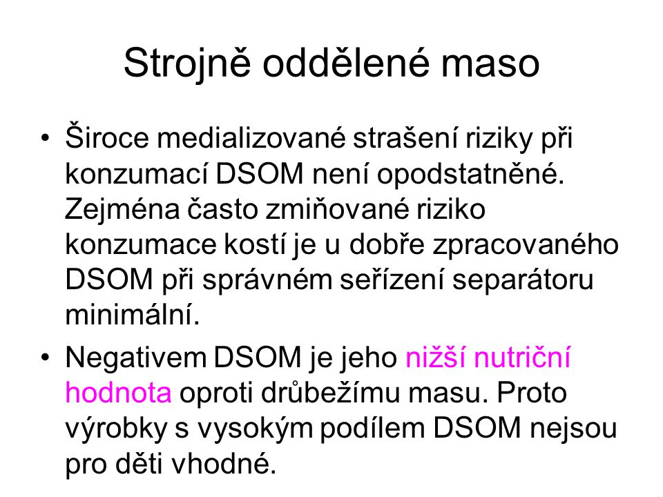 Strojně oddělené maso •Široce medializované strašení riziky při konzumací DSOM není opodstatněné. Zejména často zmiňované riziko konzumace kostí je u