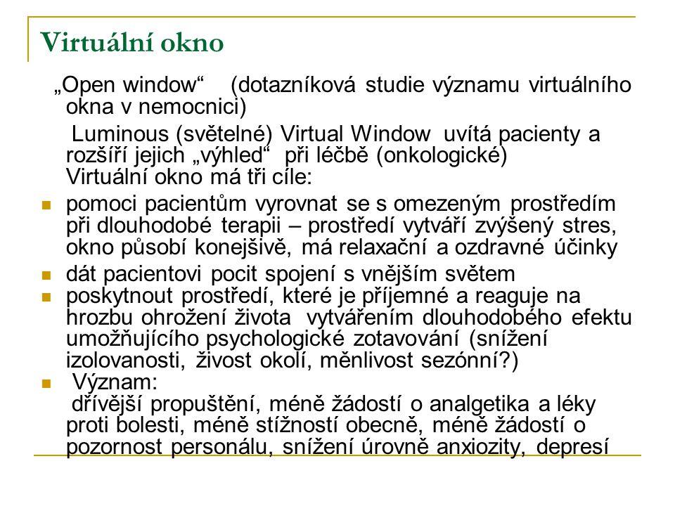 """Virtuální okno """"Open window (dotazníková studie významu virtuálního okna v nemocnici) Luminous (světelné) Virtual Window uvítá pacienty a rozšíří jejich """"výhled při léčbě (onkologické) Virtuální okno má tři cíle:  pomoci pacientům vyrovnat se s omezeným prostředím při dlouhodobé terapii – prostředí vytváří zvýšený stres, okno působí konejšivě, má relaxační a ozdravné účinky  dát pacientovi pocit spojení s vnějším světem  poskytnout prostředí, které je příjemné a reaguje na hrozbu ohrožení života vytvářením dlouhodobého efektu umožňujícího psychologické zotavování (snížení izolovanosti, živost okolí, měnlivost sezónní?)  Význam: dřívější propuštění, méně žádostí o analgetika a léky proti bolesti, méně stížností obecně, méně žádostí o pozornost personálu, snížení úrovně anxiozity, depresí"""