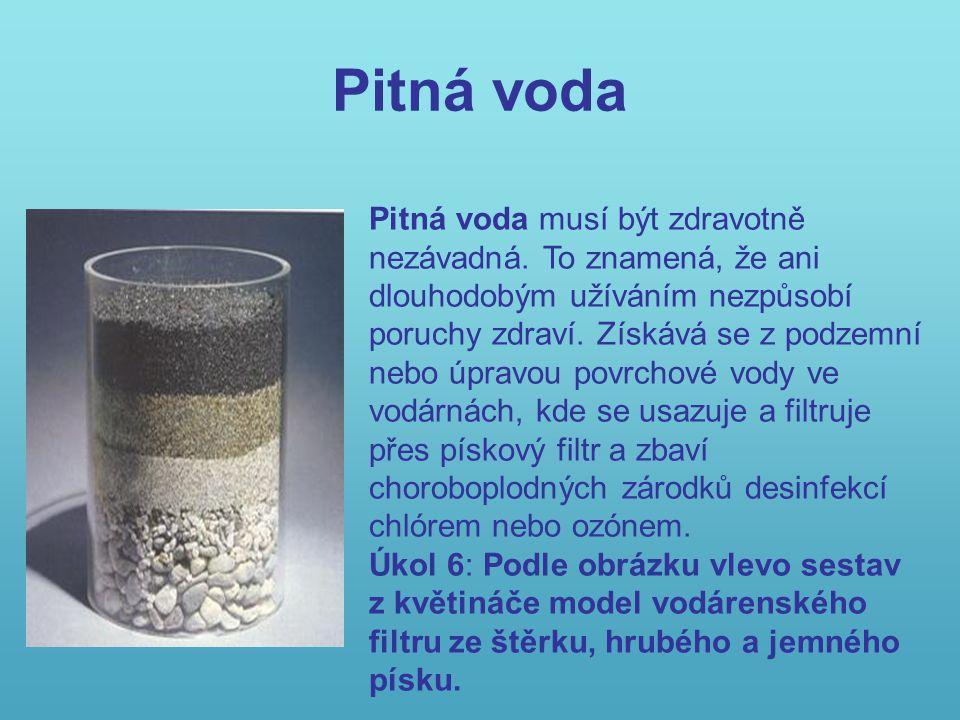 Pitná voda Pitná voda musí být zdravotně nezávadná. To znamená, že ani dlouhodobým užíváním nezpůsobí poruchy zdraví. Získává se z podzemní nebo úprav