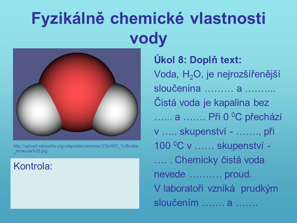 Fyzikálně chemické vlastnosti vody Úkol 8: Doplň text: Voda, H 2 O, je nejrozšířenější sloučenina ……… a.……... Čistá voda je kapalina bez …... a ……. Př