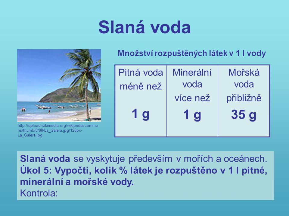 Slaná voda http://upload.wikimedia.org/wikipedia/commo ns/thumb/0/08/La_Galera.jpg/120px- La_Galera.jpg Pitná voda méně než 1 g Minerální voda více ne