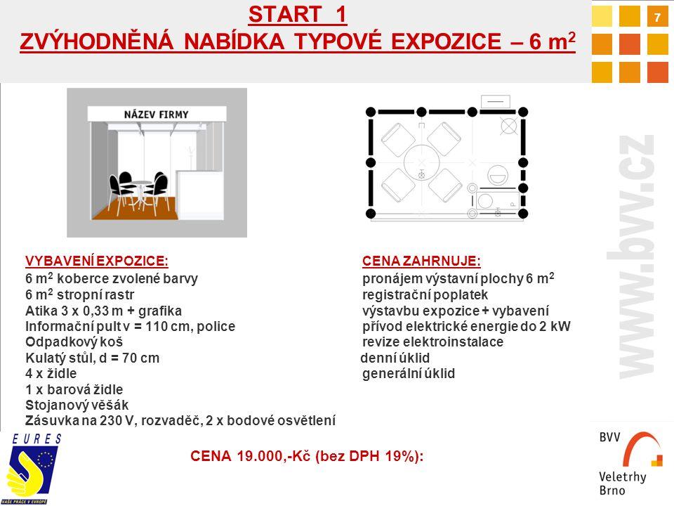 7 START 1 ZVÝHODNĚNÁ NABÍDKA TYPOVÉ EXPOZICE – 6 m 2 VYBAVENÍ EXPOZICE:CENA ZAHRNUJE: 6 m 2 koberce zvolené barvypronájem výstavní plochy 6 m 2 6 m 2 stropní rastrregistrační poplatek Atika 3 x 0,33 m + grafikavýstavbu expozice + vybavení Informační pult v = 110 cm, policepřívod elektrické energie do 2 kW Odpadkový košrevize elektroinstalace Kulatý stůl, d = 70 cm denní úklid 4 x židlegenerální úklid 1 x barová židle Stojanový věšák Zásuvka na 230 V, rozvaděč, 2 x bodové osvětlení CENA 19.000,-Kč (bez DPH 19%):
