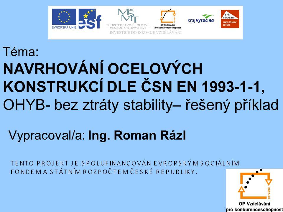 Téma: NAVRHOVÁNÍ OCELOVÝCH KONSTRUKCÍ DLE ČSN EN 1993-1-1, OHYB- bez ztráty stability– řešený příklad Vypracoval/a: Ing. Roman Rázl