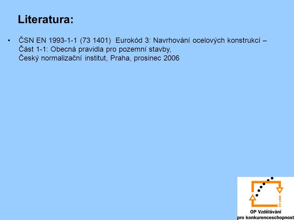 Literatura: •ČSN EN 1993-1-1 (73 1401) Eurokód 3: Navrhování ocelových konstrukcí – Část 1-1: Obecná pravidla pro pozemní stavby, Český normalizační i