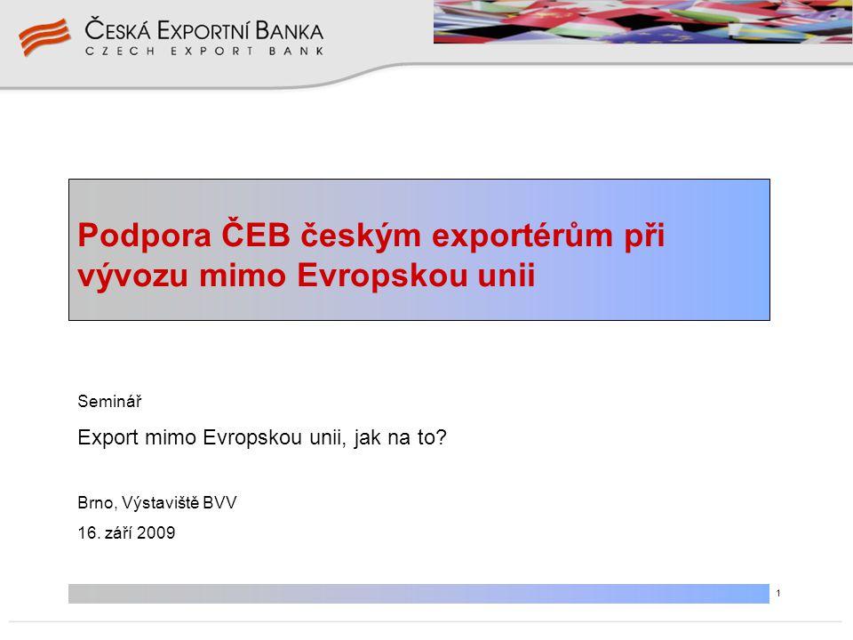 1 Podpora ČEB českým exportérům při vývozu mimo Evropskou unii Seminář Export mimo Evropskou unii, jak na to? Brno, Výstaviště BVV 16. září 2009