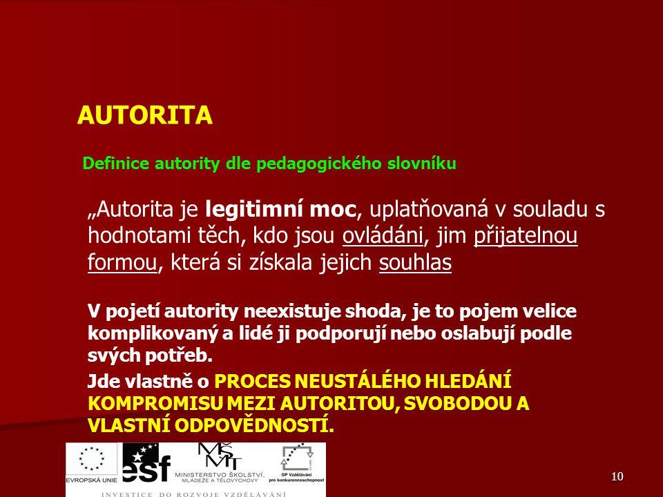 """10 AUTORITA Definice autority dle pedagogického slovníku """"Autorita je legitimní moc, uplatňovaná v souladu s hodnotami těch, kdo jsou ovládáni, jim př"""