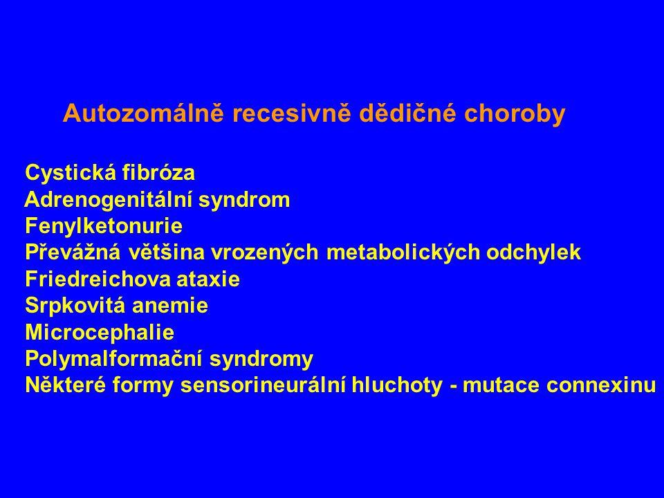 Autozomálně recesivně dědičné choroby Cystická fibróza Adrenogenitální syndrom Fenylketonurie Převážná většina vrozených metabolických odchylek Friedreichova ataxie Srpkovitá anemie Microcephalie Polymalformační syndromy Některé formy sensorineurální hluchoty - mutace connexinu