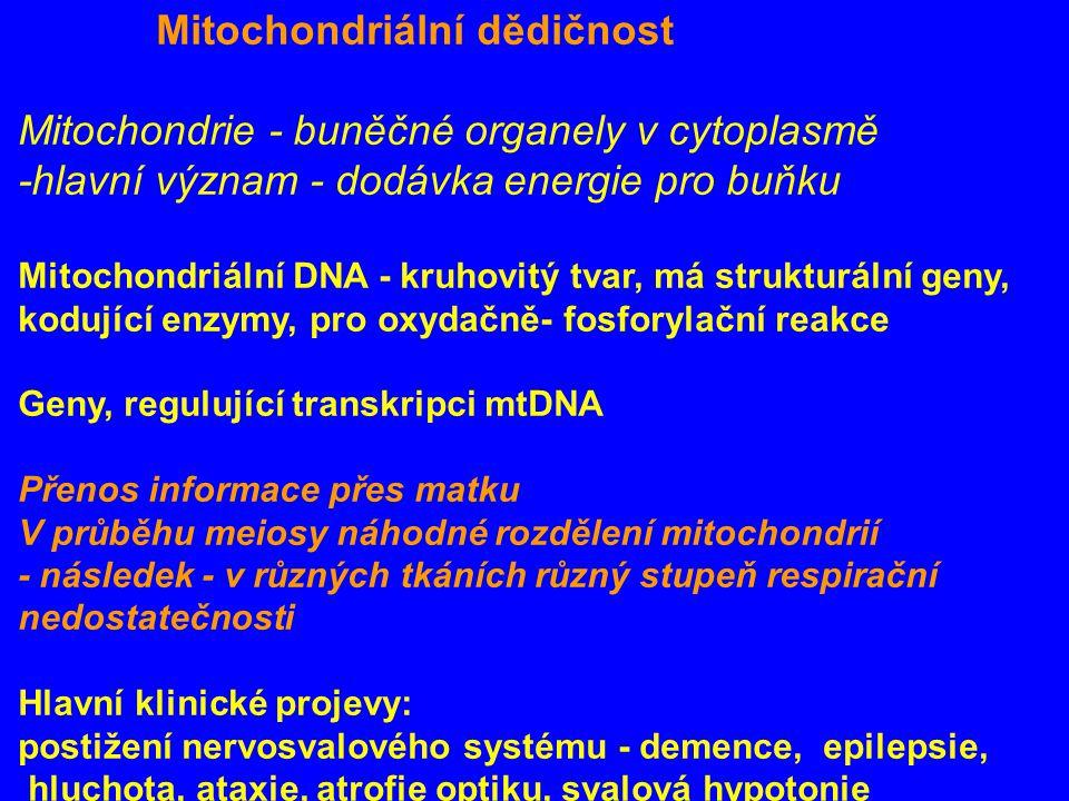 Mitochondriální dědičnost Mitochondrie - buněčné organely v cytoplasmě -hlavní význam - dodávka energie pro buňku Mitochondriální DNA - kruhovitý tvar, má strukturální geny, kodující enzymy, pro oxydačně- fosforylační reakce Geny, regulující transkripci mtDNA Přenos informace přes matku V průběhu meiosy náhodné rozdělení mitochondrií - následek - v různých tkáních různý stupeň respirační nedostatečnosti Hlavní klinické projevy: postižení nervosvalového systému - demence, epilepsie, hluchota, ataxie, atrofie optiku, svalová hypotonie