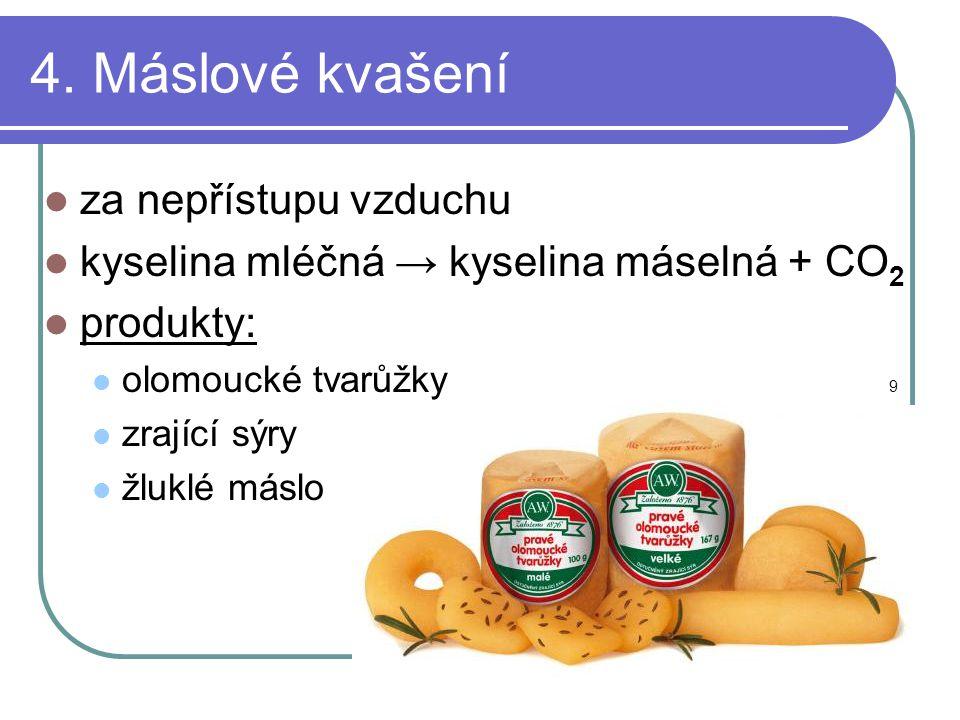 4. Máslové kvašení  za nepřístupu vzduchu  kyselina mléčná → kyselina máselná + CO 2  produkty:  olomoucké tvarůžky 9  zrající sýry  žluklé másl