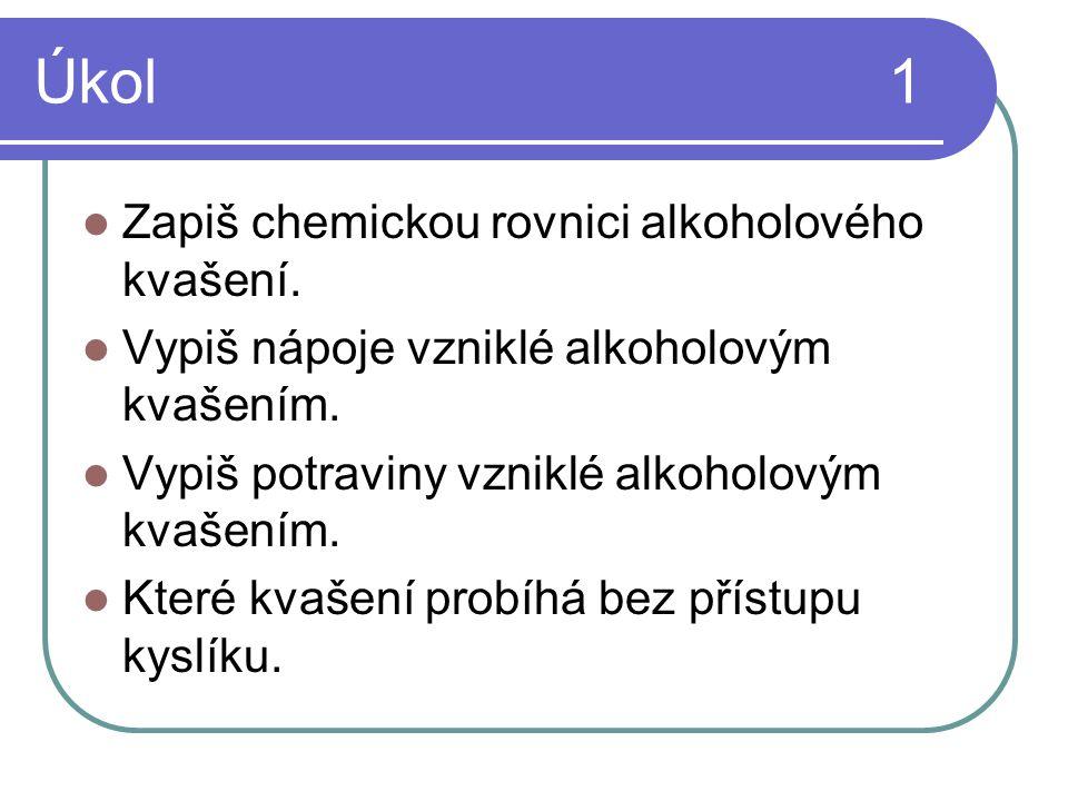Úkol1  Zapiš chemickou rovnici alkoholového kvašení.  Vypiš nápoje vzniklé alkoholovým kvašením.  Vypiš potraviny vzniklé alkoholovým kvašením.  K