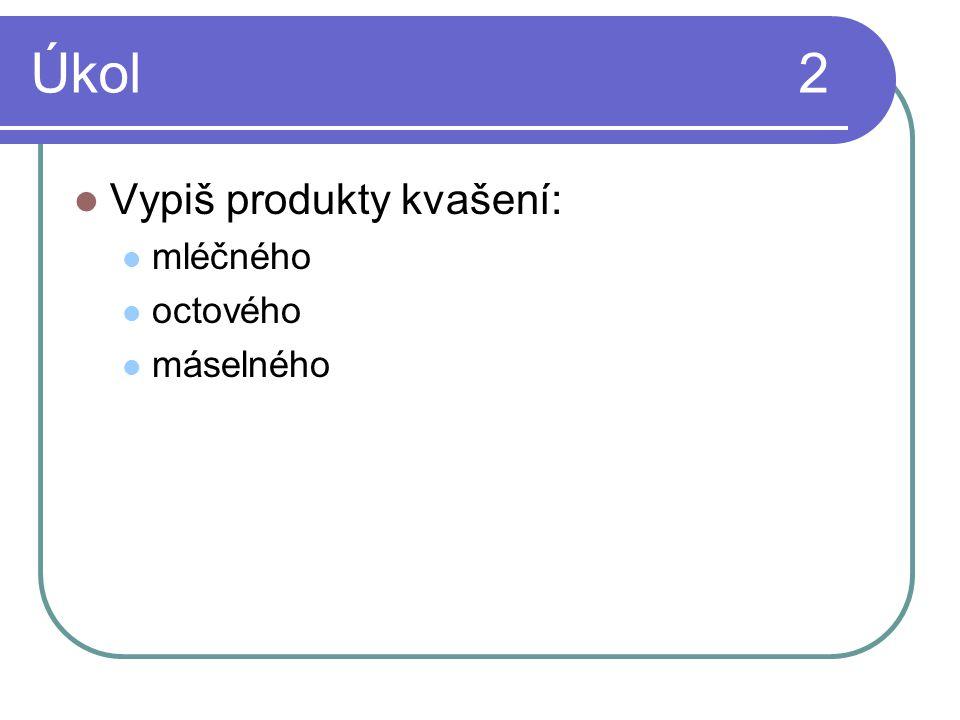 Úkol 2  Vypiš produkty kvašení:  mléčného  octového  máselného