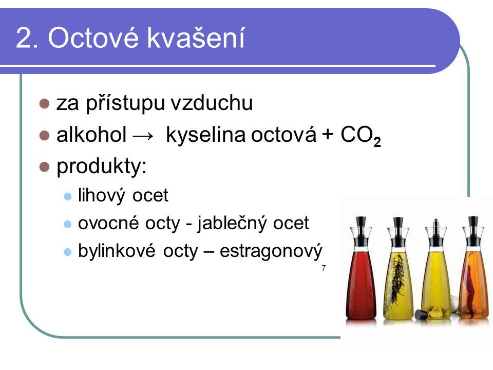 2. Octové kvašení  za přístupu vzduchu  alkohol → kyselina octová + CO 2  produkty:  lihový ocet  ovocné octy - jablečný ocet  bylinkové octy –