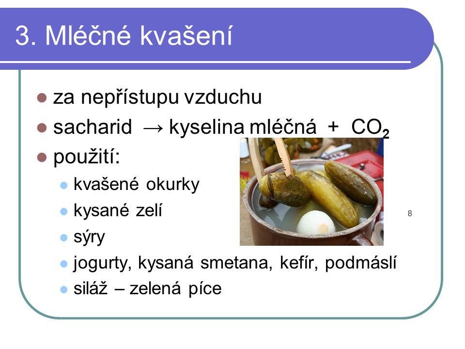 3. Mléčné kvašení  za nepřístupu vzduchu  sacharid → kyselina mléčná + CO 2  použití:  kvašené okurky  kysané zelí 8  sýry  jogurty, kysaná sme