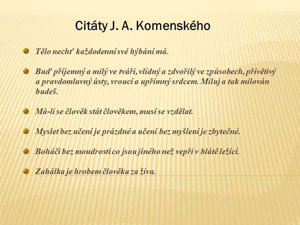 Citáty J. A. Komenského Tělo nechť každodenní své hýbání má. Buď příjemný a milý ve tváři, vlídný a zdvořilý ve způsobech, přívětivý a pravdomluvný ús