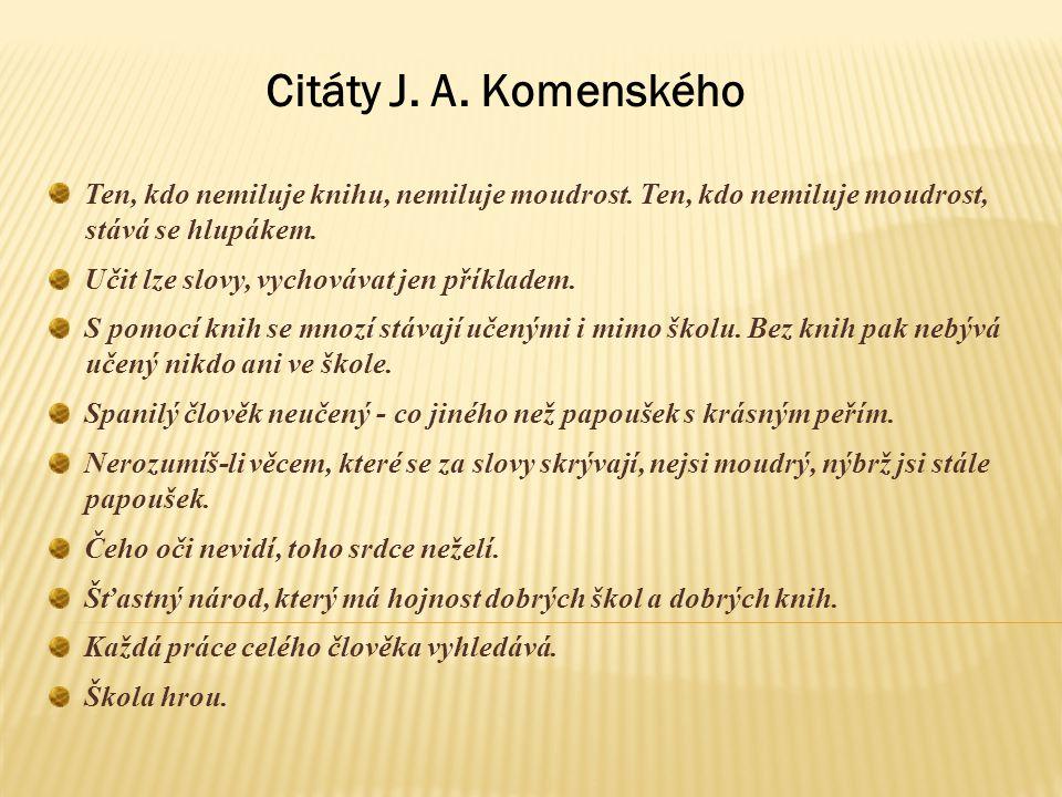 Citáty J. A. Komenského Ten, kdo nemiluje knihu, nemiluje moudrost. Ten, kdo nemiluje moudrost, stává se hlupákem. Učit lze slovy, vychovávat jen přík