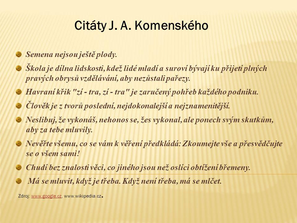 Citáty J. A. Komenského Semena nejsou ještě plody. Škola je dílna lidskosti, kdež lidé mladí a suroví bývají ku přijetí plných pravých obrysů vzdělává