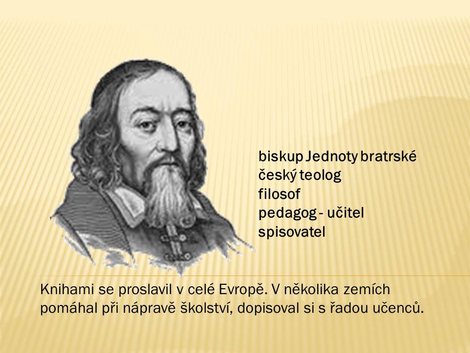 biskup Jednoty bratrské český teolog filosof pedagog - učitel spisovatel Knihami se proslavil v celé Evropě. V několika zemích pomáhal při nápravě ško