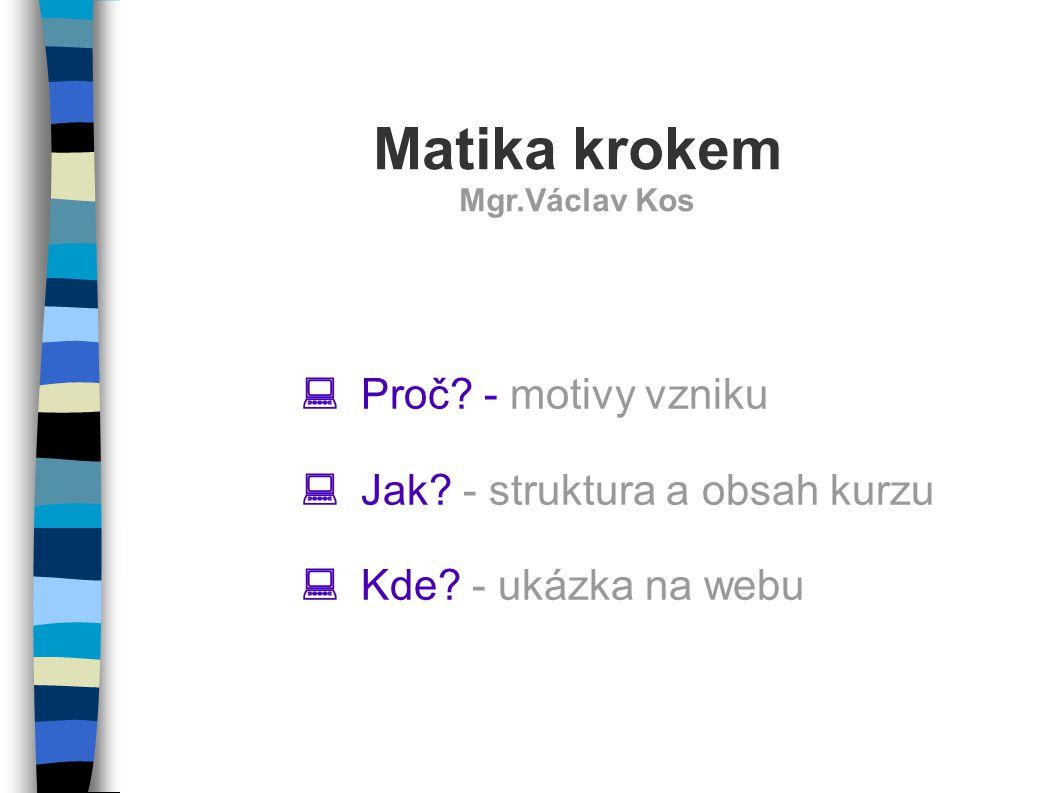  Proč? - motivy vzniku  Jak? - struktura a obsah kurzu  Kde? - ukázka na webu Matika krokem Mgr.Václav Kos