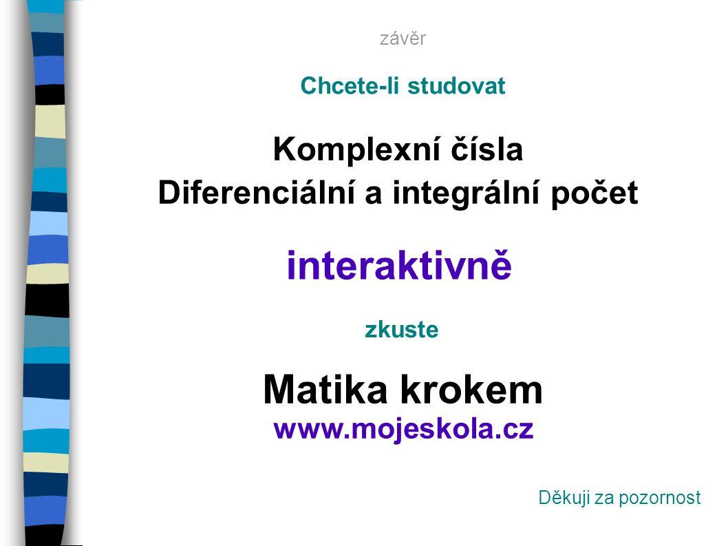 Chcete-li studovat Komplexní čísla Diferenciální a integrální počet interaktivně zkuste Matika krokem www.mojeskola.cz Děkuji za pozornost závěr