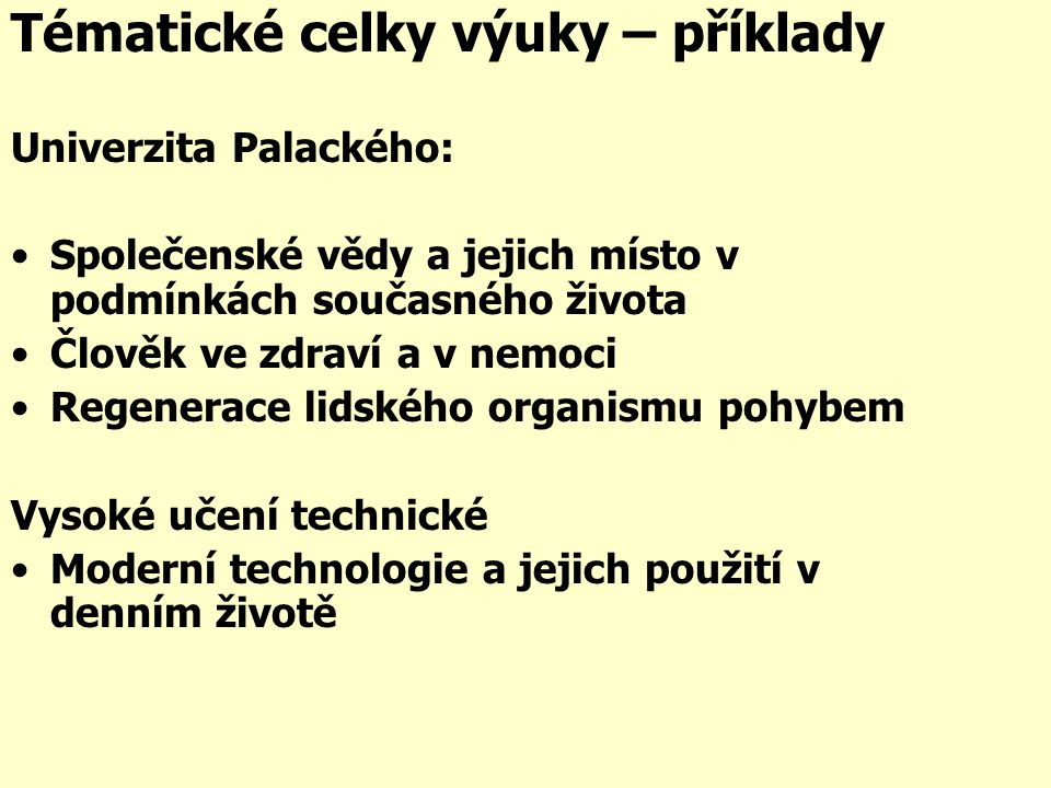 Tématické celky výuky – příklady Univerzita Palackého: •Společenské vědy a jejich místo v podmínkách současného života •Člověk ve zdraví a v nemoci •Regenerace lidského organismu pohybem Vysoké učení technické •Moderní technologie a jejich použití v denním životě