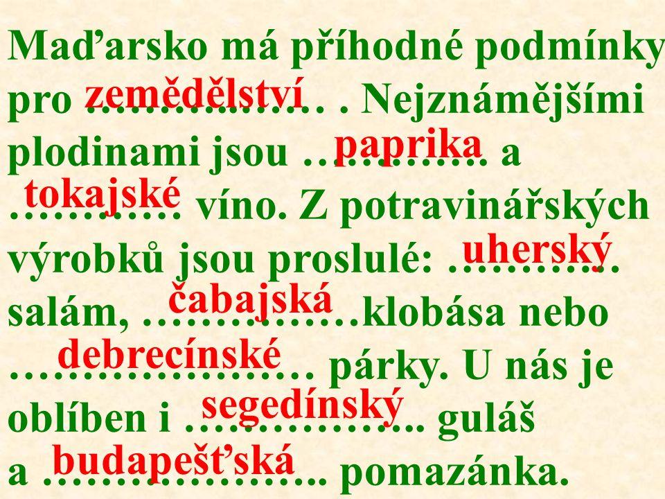 Maďarsko má příhodné podmínky pro ………..……. Nejznámějšími plodinami jsou …………. a ………… víno. Z potravinářských výrobků jsou proslulé: ………… salám, ……………k