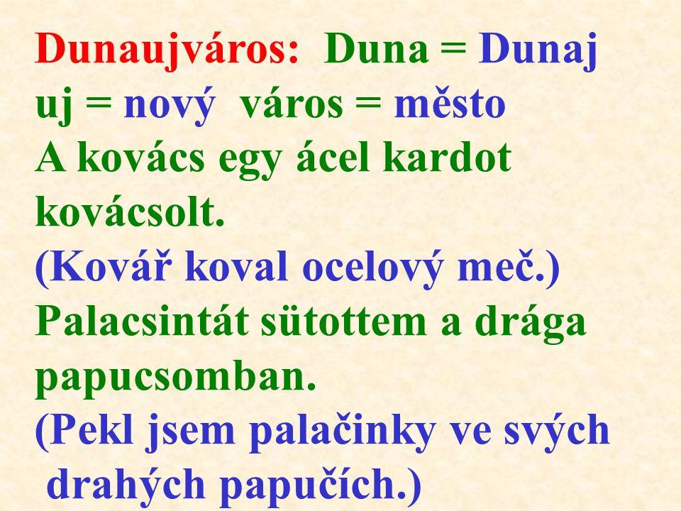 Dunaujváros: Duna = Dunaj uj = nový város = město A kovács egy ácel kardot kovácsolt. (Kovář koval ocelový meč.) Palacsintát sütottem a drága papucsom