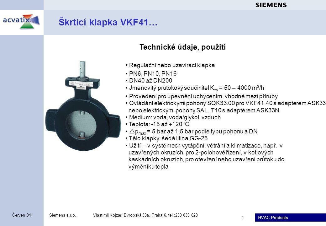 HVAC Products Siemens s.r.o.Vlastimil Kojzar, Evropská 33a, Praha 6, tel.:233 033 623 1 Červen 04 Škrticí klapka VKF41… • Regulační nebo uzavírací klapka • PN6, PN10, PN16 • DN40 až DN200 • Jmenovitý průtokový součinitel K vs = 50 – 4000 m 3 /h • Provedení pro upevnění uchycením, vhodné mezi příruby • Ovládání elektrickými pohony SQK33.00 pro VKF41.40 s adaptérem ASK33 nebo elektrickými pohony SAL..T10 s adaptérem ASK33N • Médium: voda, voda/glykol, vzduch • Teplota: -15 až +120°C •  p max = 5 bar až 1,5 bar podle typu pohonu a DN • Tělo klapky: šedá litina GG-25 • Užití – v systémech vytápění, větrání a klimatizace, např.