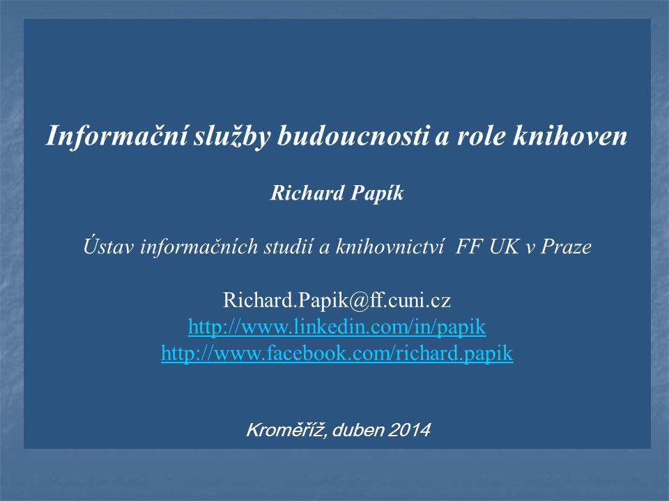 Informační služby budoucnosti a role knihoven Richard Papík Ústav informačních studií a knihovnictví FF UK v Praze Richard.Papik@ff.cuni.cz http://www