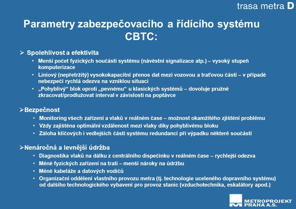 """Parametry zabezpečovacího a řídícího systému CBTC:  Spolehlivost a efektivita •Menší počet fyzických součástí systému (návěstní signalizace atp.) – vysoký stupeň komputerizace •Liniový (nepřetržitý) vysokokapacitní přenos dat mezi vozovou a traťovou částí – v případě nebezpečí rychlá odezva na vzniklou situaci •""""Pohyblivý blok oproti """"pevnému u klasických systémů – dovoluje pružně zkracovat/prodlužovat interval v závislosti na poptávce  Bezpečnost • Monitoring všech zařízení a vlaků v reálném čase – možnost okamžitého zjištění problému • Vždy zajištěna optimální vzdálenost mezi vlaky díky pohyblivému bloku • Záloha klíčových i vedlejších částí systému redundancí při výpadku některé součástí  Nenáročná a levnější údržba • Diagnostika vlaků na dálku z centrálního dispečinku v reálném čase – rychlejší odezva • Méně fyzických zařízení na trati – menší nároky na údržbu • Méně kabeláže a datových vodičů • Organizační oddělení vlastního provozu metra (tj."""