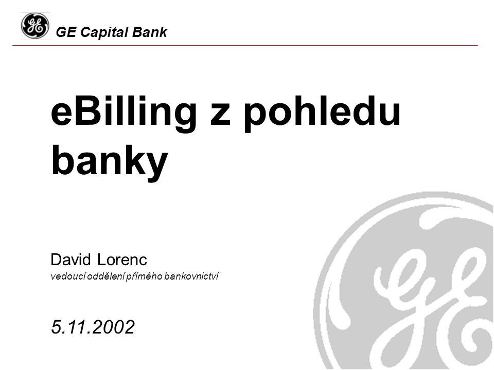 GE Capital Bank eBilling z pohledu banky 5.11.2002 David Lorenc vedoucí oddělení přímého bankovnictví