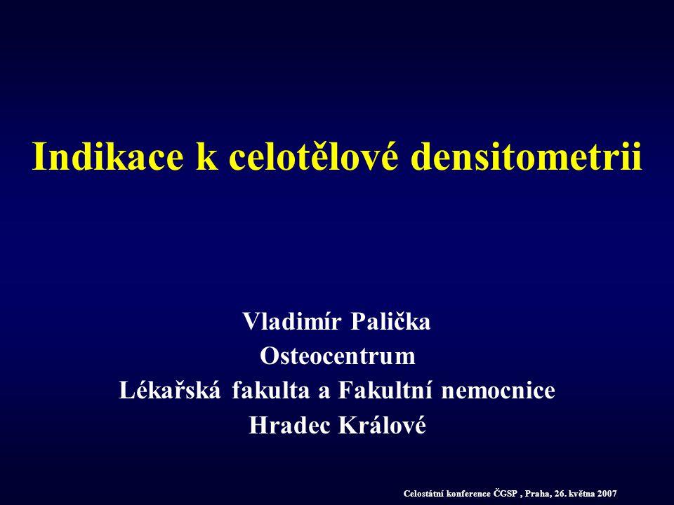 Indikace k celotělové densitometrii Vladimír Palička Osteocentrum Lékařská fakulta a Fakultní nemocnice Hradec Králové Celostátní konference ČGSP, Pra