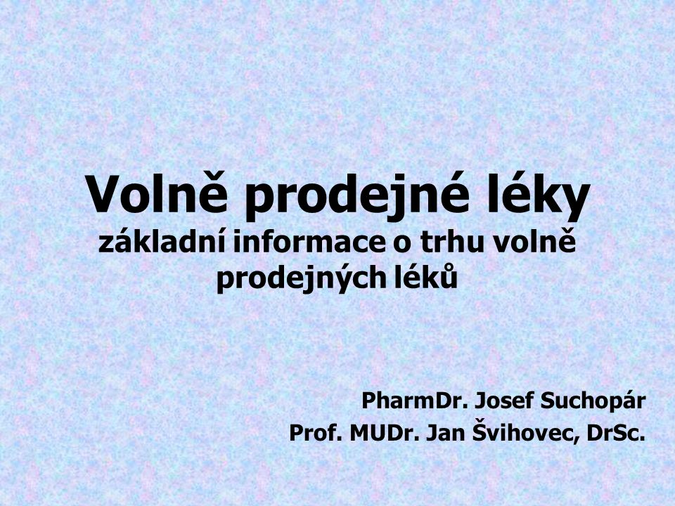 Volně prodejné léky základní informace o trhu volně prodejných léků PharmDr. Josef Suchopár Prof. MUDr. Jan Švihovec, DrSc.