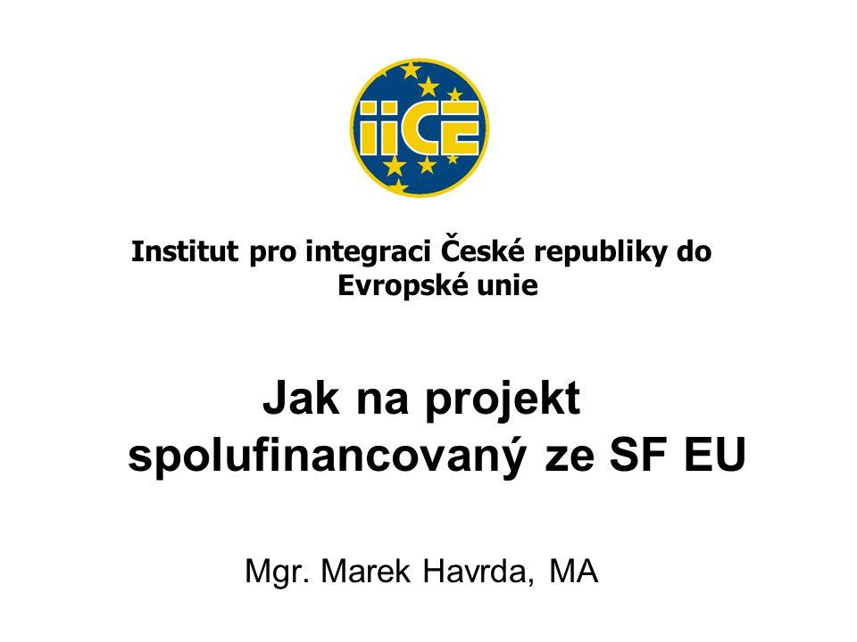 Institut pro integraci České republiky do Evropské unie Jak na projekt spolufinancovaný ze SF EU Mgr.