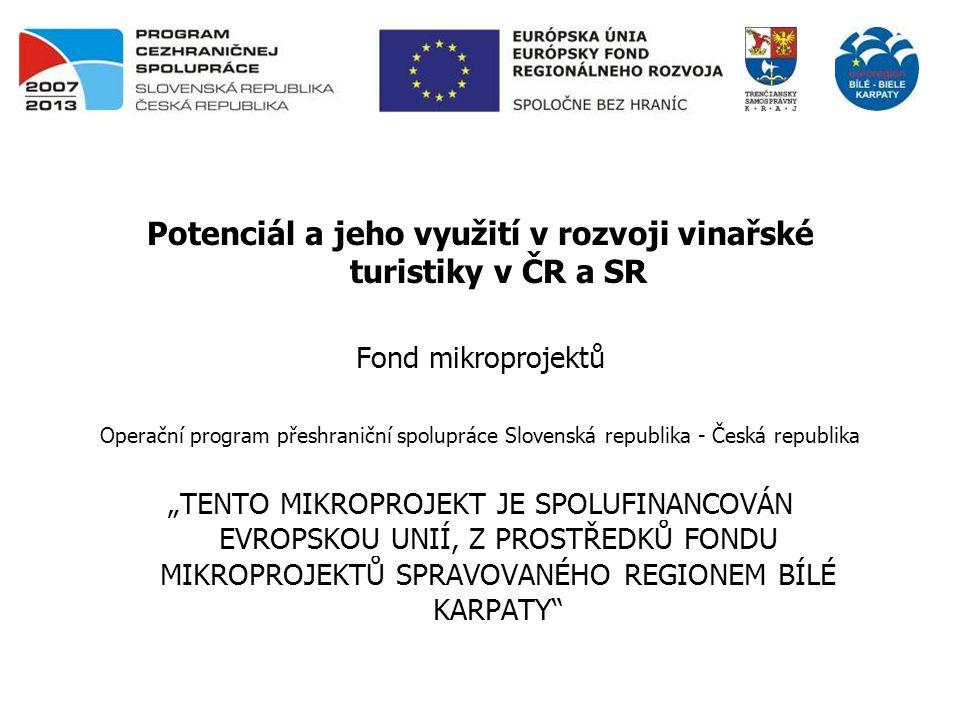 Potenciál a jeho využití v rozvoji vinařské turistiky v ČR a SR Fond mikroprojektů Operační program přeshraniční spolupráce Slovenská republika - Česk
