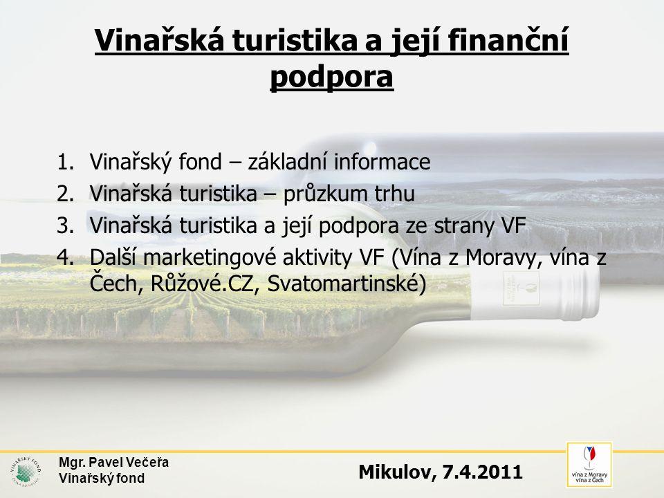Vinařská turistika a její finanční podpora 1.Vinařský fond – základní informace 2.Vinařská turistika – průzkum trhu 3.Vinařská turistika a její podpora ze strany VF 4.Další marketingové aktivity VF (Vína z Moravy, vína z Čech, Růžové.CZ, Svatomartinské) Mgr.