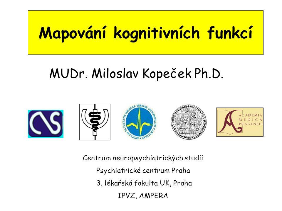 Mapování kognitivních funkcí MUDr. Miloslav Kopeček Ph.D. Centrum neuropsychiatrických studií Psychiatrické centrum Praha 3. lékařská fakulta UK, Prah