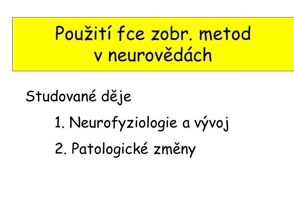 Studované děje 1. Neurofyziologie a vývoj 2. Patologické změny Použití fce zobr. metod v neurovědách