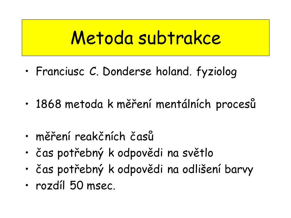 Metoda subtrakce •Franciusc C. Donderse holand. fyziolog •1868 metoda k měření mentálních procesů •měření reakčních časů •čas potřebný k odpovědi na s