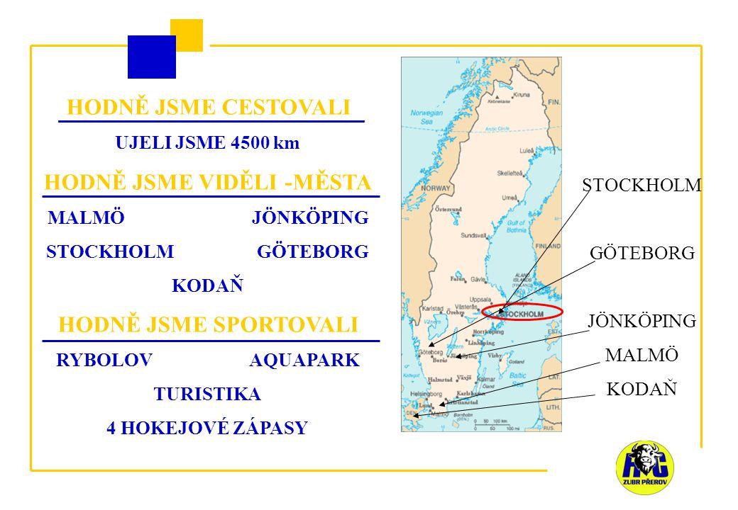 HODNĚ JSME CESTOVALI UJELI JSME 4500 km HODNĚ JSME VIDĚLI -MĚSTA MALMÖ JÖNKÖPING STOCKHOLM GÖTEBORG KODAŇ HODNĚ JSME SPORTOVALI RYBOLOV AQUAPARK TURISTIKA 4 HOKEJOVÉ ZÁPASY STOCKHOLM GÖTEBORG JÖNKÖPING MALMÖ KODAŇ
