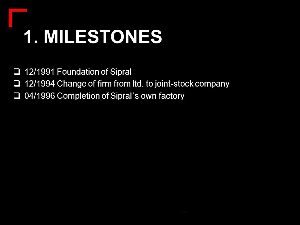 1. MILESTONES  12/1991 Foundation of Sipral  12/1994 Change of firm from ltd. to joint-stock company  04/1996 Completion of Sipral´s own factory