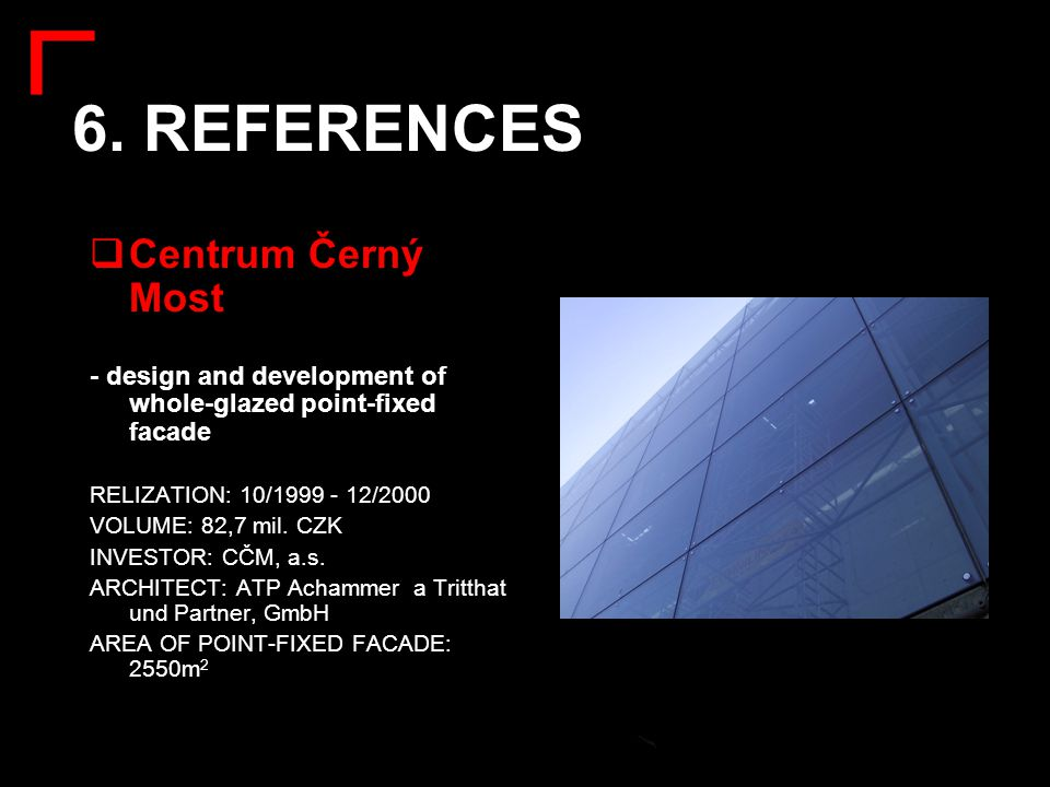 6. REFERENCES  Centrum Černý Most - design and development of whole-glazed point-fixed facade RELIZATION: 10/1999 - 12/2000 VOLUME: 82,7 mil. CZK INV