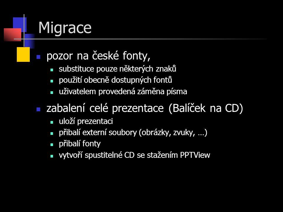 Migrace  pozor na české fonty,  substituce pouze některých znaků  použití obecně dostupných fontů  uživatelem provedená záměna písma  zabalení celé prezentace (Balíček na CD)  uloží prezentaci  přibalí externí soubory (obrázky, zvuky, …)  přibalí fonty  vytvoří spustitelné CD se stažením PPTView
